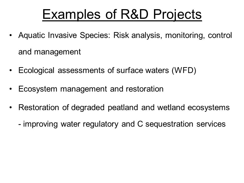 Examples of R&D Projects Aquatic Invasive Species: Risk analysis, monitoring, control and management Ecological assessments of surface waters (WFD) Ecosystem management and restoration Restoration of degraded peatland and wetland ecosystems - improving water regulatory and C sequestration services