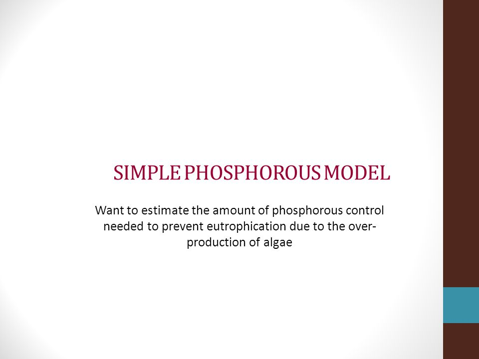 SIMPLE PHOSPHOROUS MODEL Want to estimate the amount of phosphorous control needed to prevent eutrophication due to the over- production of algae