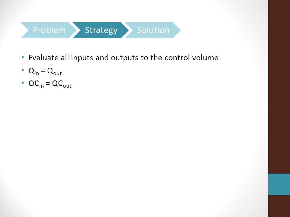 Evaluate all inputs and outputs to the control volume Q in = Q out QC in = QC out
