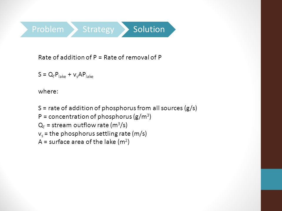 Rate of addition of P = Rate of removal of P S = Q T P lake + v s AP lake where: S = rate of addition of phosphorus from all sources (g/s) P = concentration of phosphorus (g/m 3 ) Q T = stream outflow rate (m 3 /s) v s = the phosphorus settling rate (m/s) A = surface area of the lake (m 2 )