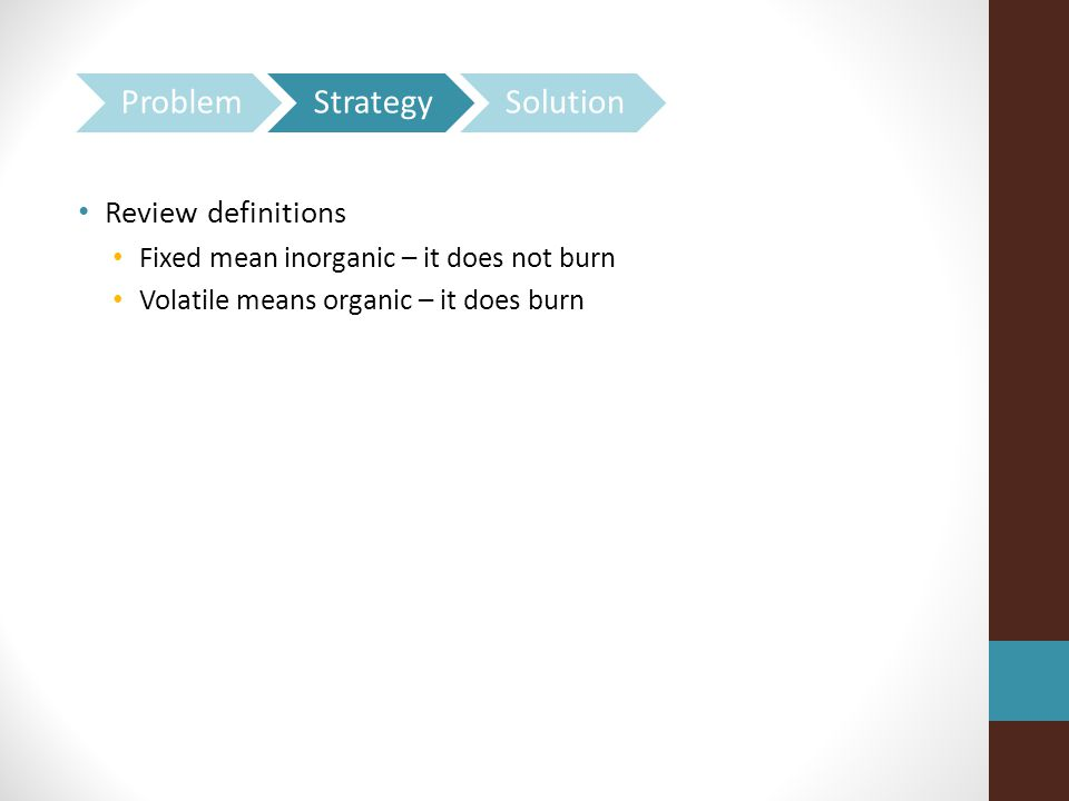 Review definitions Fixed mean inorganic – it does not burn Volatile means organic – it does burn