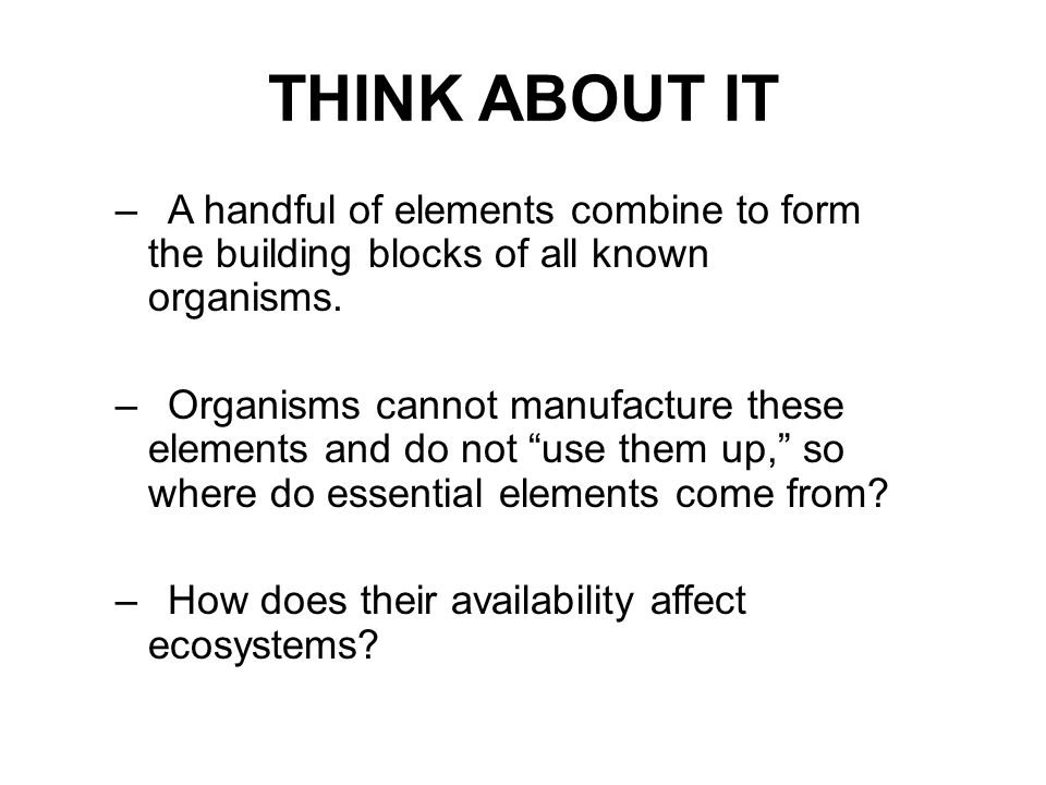 THINK ABOUT IT –A handful of elements combine to form the building blocks of all known organisms. –Organisms cannot manufacture these elements and do
