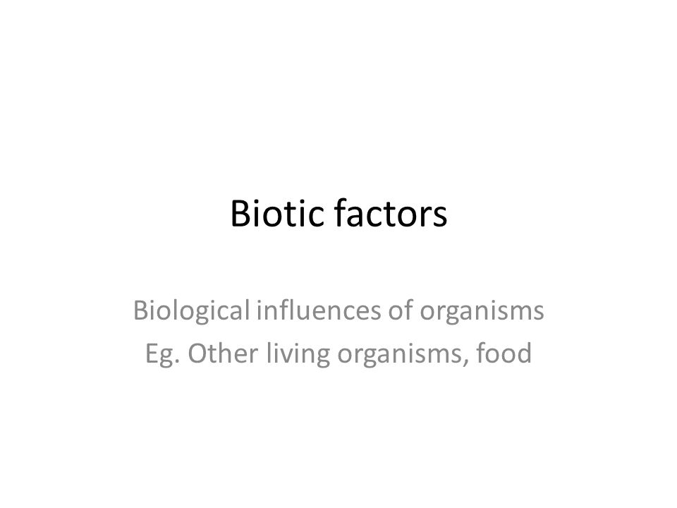 Biotic factors Biological influences of organisms Eg. Other living organisms, food