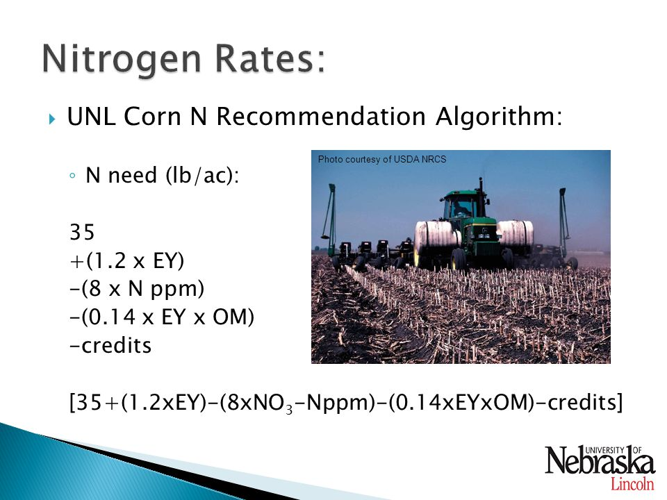  UNL Corn N Recommendation Algorithm: ◦ N need (lb/ac): 35 +(1.2 x EY) -(8 x N ppm) -(0.14 x EY x OM) -credits [35+(1.2xEY)-(8xNO 3 -Nppm)-(0.14xEYxOM)-credits] Photo courtesy of USDA NRCS