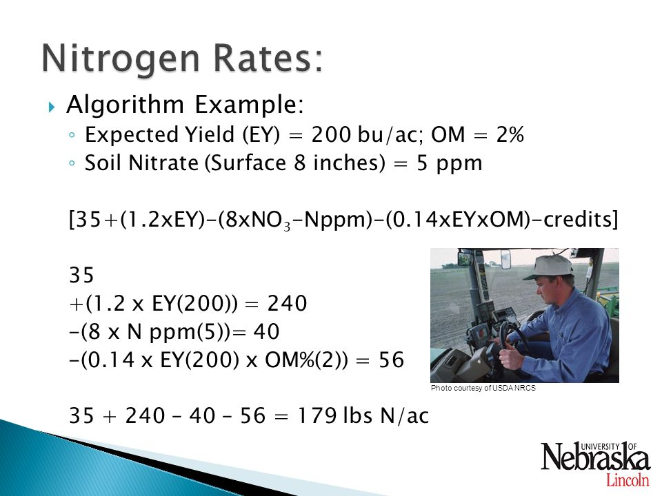  Algorithm Example: ◦ Expected Yield (EY) = 200 bu/ac; OM = 2% ◦ Soil Nitrate (Surface 8 inches) = 5 ppm [35+(1.2xEY)-(8xNO 3 -Nppm)-(0.14xEYxOM)-credits] 35 +(1.2 x EY(200)) = 240 -(8 x N ppm(5))= 40 -(0.14 x EY(200) x OM%(2)) = 56 35 + 240 – 40 – 56 = 179 lbs N/ac Photo courtesy of USDA NRCS