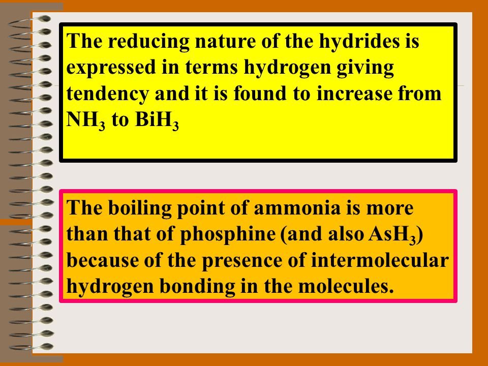 The reducing nature of the hydrides is expressed in terms hydrogen giving tendency and it is found to increase from NH 3 to BiH 3 The boiling point of
