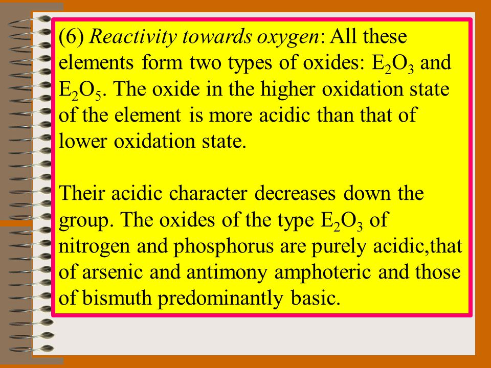 (6) Reactivity towards oxygen: All these elements form two types of oxides: E 2 O 3 and E 2 O 5. The oxide in the higher oxidation state of the elemen