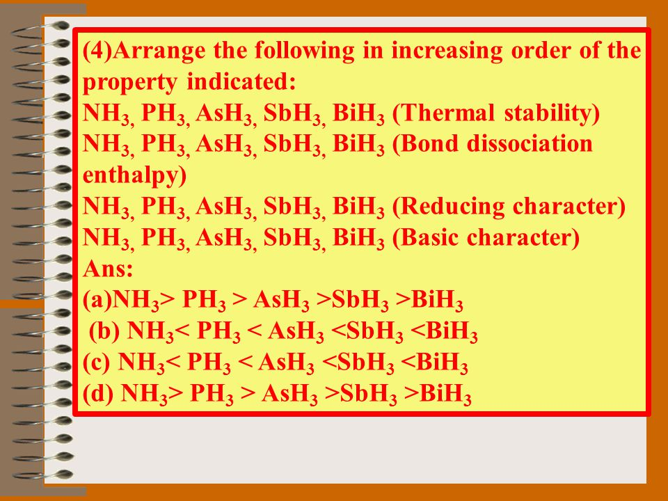 (4)Arrange the following in increasing order of the property indicated: NH 3, PH 3, AsH 3, SbH 3, BiH 3 (Thermal stability) NH 3, PH 3, AsH 3, SbH 3,