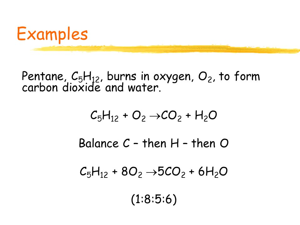 Examples Propane, C 3 H 8, burns in oxygen, O 2, to form carbon dioxide and water.