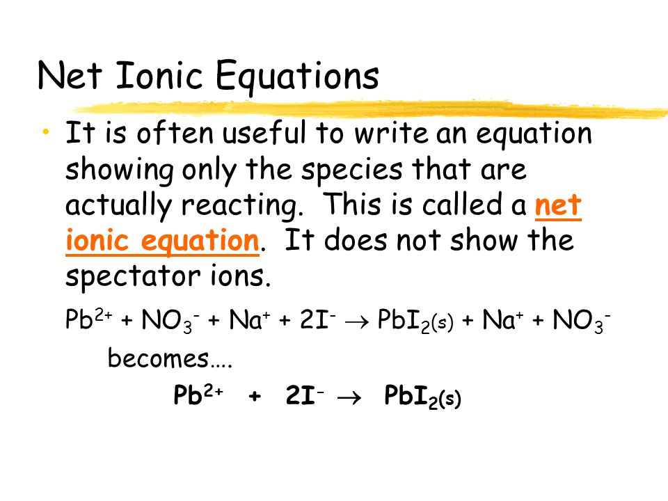 Ionic Equations Consider the reaction… Pb(NO 3 ) 2 (aq) + NaI (aq)  PbI 2 (s) + NaNO 3 (aq) What is really going on is… Pb 2+ + NO 3 - + Na + + I -  PbI 2 (s) + Na + + NO 3 - Note that the Na + ion and the NO 3 - ion are not reacting.