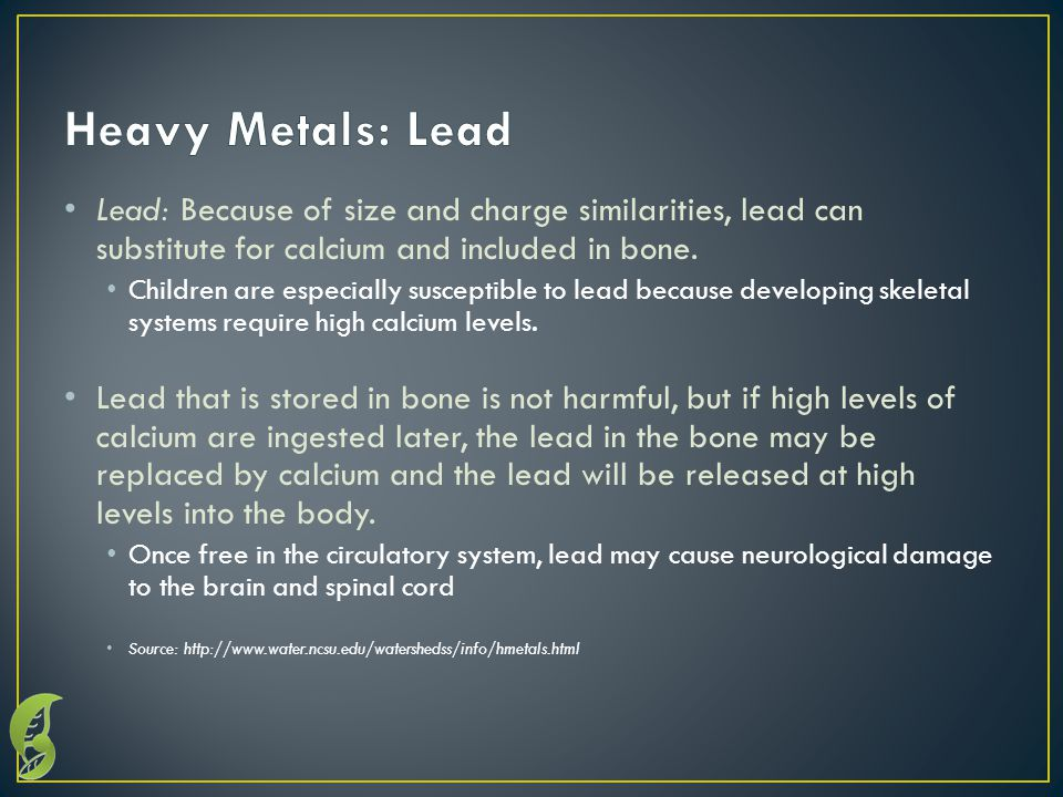 Lead: Because of size and charge similarities, lead can substitute for calcium and included in bone.