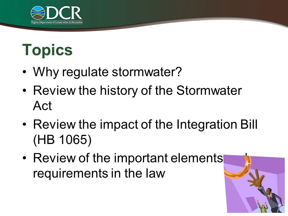 Topics Why regulate stormwater? Review the history of the Stormwater Act Review the impact of the Integration Bill (HB 1065) Review of the important e