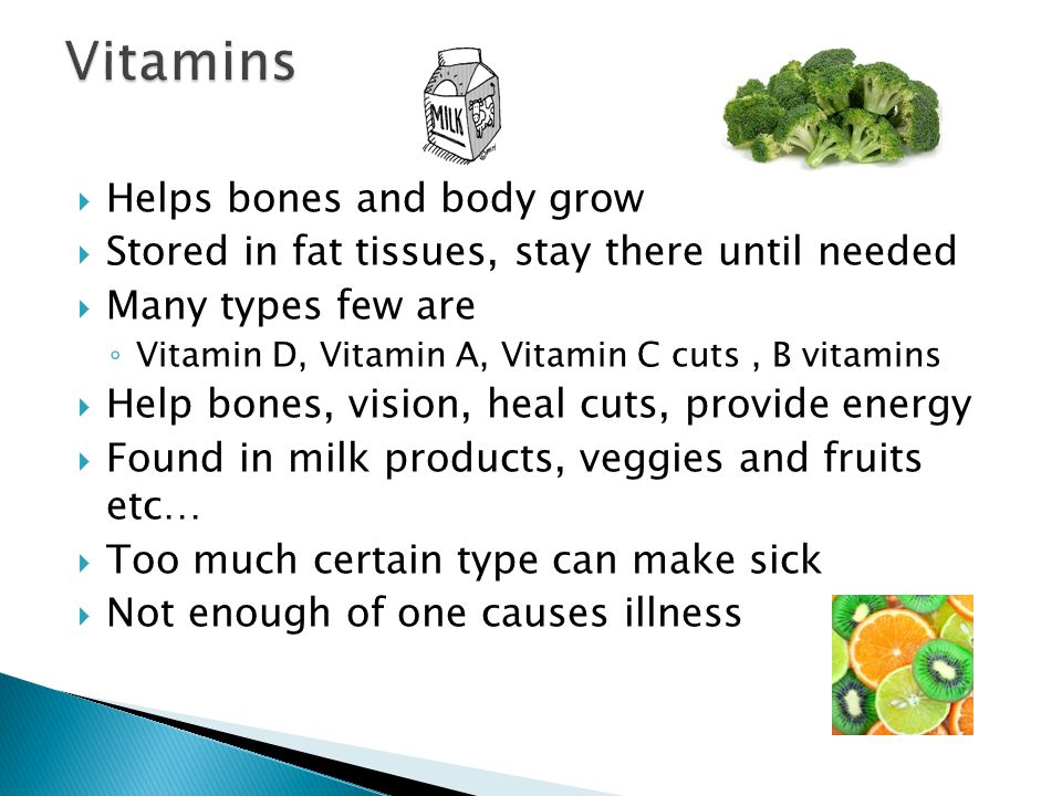  Helps bones and body grow  Stored in fat tissues, stay there until needed  Many types few are ◦ Vitamin D, Vitamin A, Vitamin C cuts, B vitamins  Help bones, vision, heal cuts, provide energy  Found in milk products, veggies and fruits etc…  Too much certain type can make sick  Not enough of one causes illness