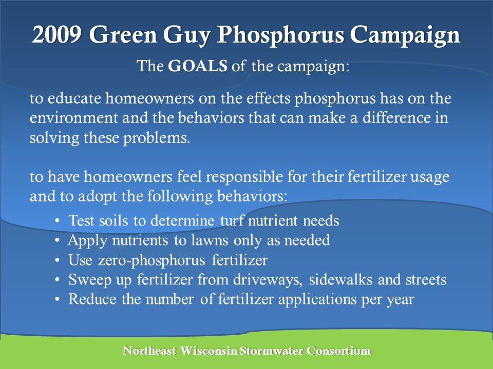 2009 Green Guy Phosphorus Campaign2009 Green Guy Phosphorus Campaign Lawn Stakes – were given to member municipalities to distribute Billboards – were put up in Brown, Outagamie, Winnebago, Calumet, Manitowoc & Fond du Lac counties Northeast Wisconsin Stormwater ConsortiumNortheast Wisconsin Stormwater Consortium