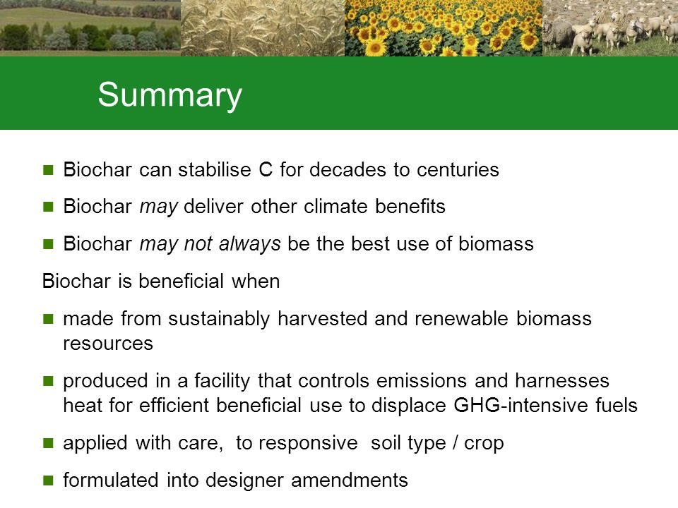 Summary Biochar can stabilise C for decades to centuries Biochar may deliver other climate benefits Biochar may not always be the best use of biomass Biochar is beneficial when made from sustainably harvested and renewable biomass resources produced in a facility that controls emissions and harnesses heat for efficient beneficial use to displace GHG-intensive fuels applied with care, to responsive soil type / crop formulated into designer amendments