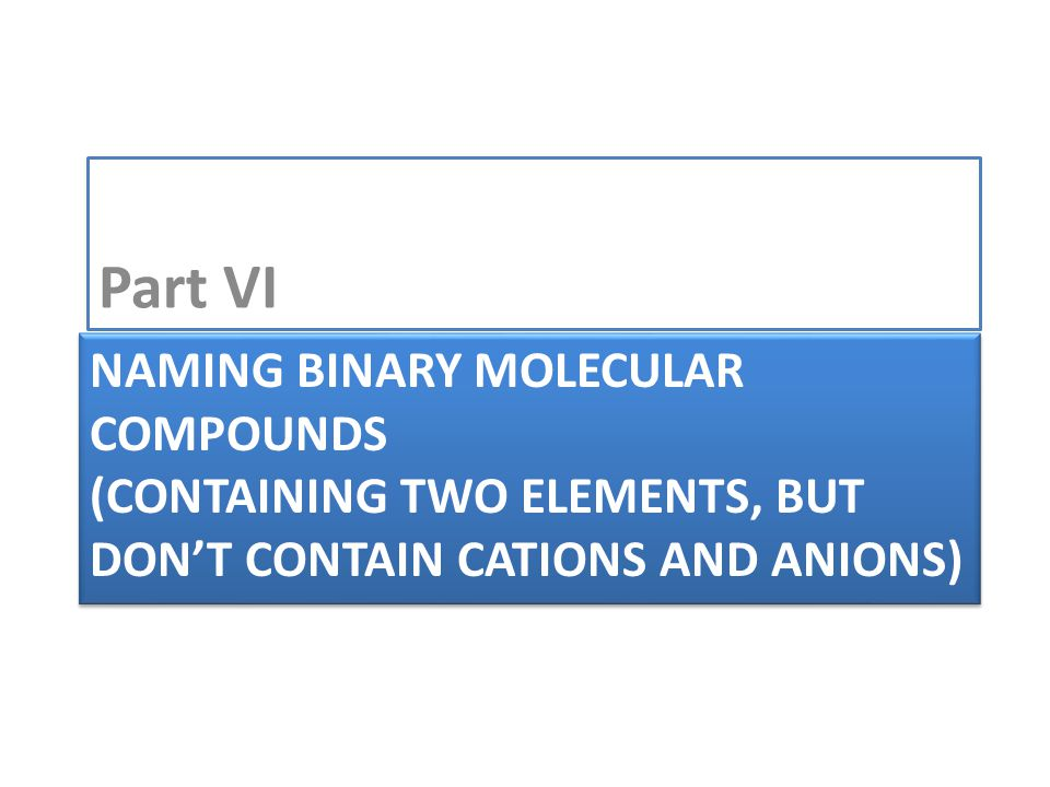 NAMING BINARY MOLECULAR COMPOUNDS (CONTAINING TWO ELEMENTS, BUT DON'T CONTAIN CATIONS AND ANIONS) Part VI