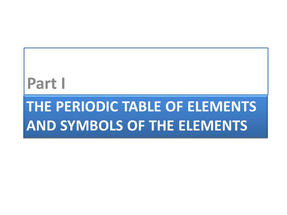 THE PERIODIC TABLE OF ELEMENTS AND SYMBOLS OF THE ELEMENTS Part I