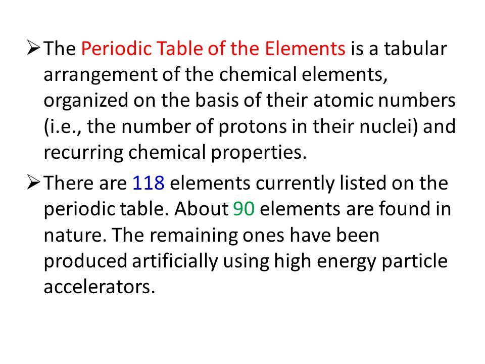  The Periodic Table of the Elements is a tabular arrangement of the chemical elements, organized on the basis of their atomic numbers (i.e., the number of protons in their nuclei) and recurring chemical properties.