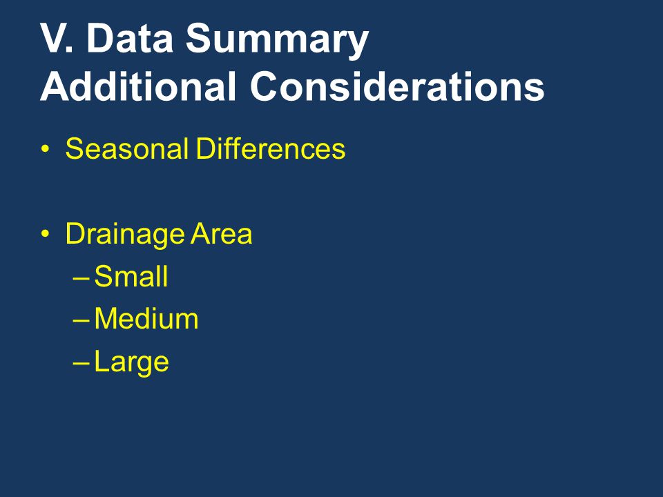 V. Data Summary Additional Considerations Seasonal Differences Drainage Area –Small –Medium –Large