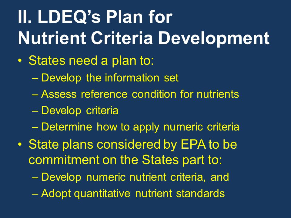 II. LDEQ's Plan for Nutrient Criteria Development States need a plan to: –Develop the information set –Assess reference condition for nutrients –Devel