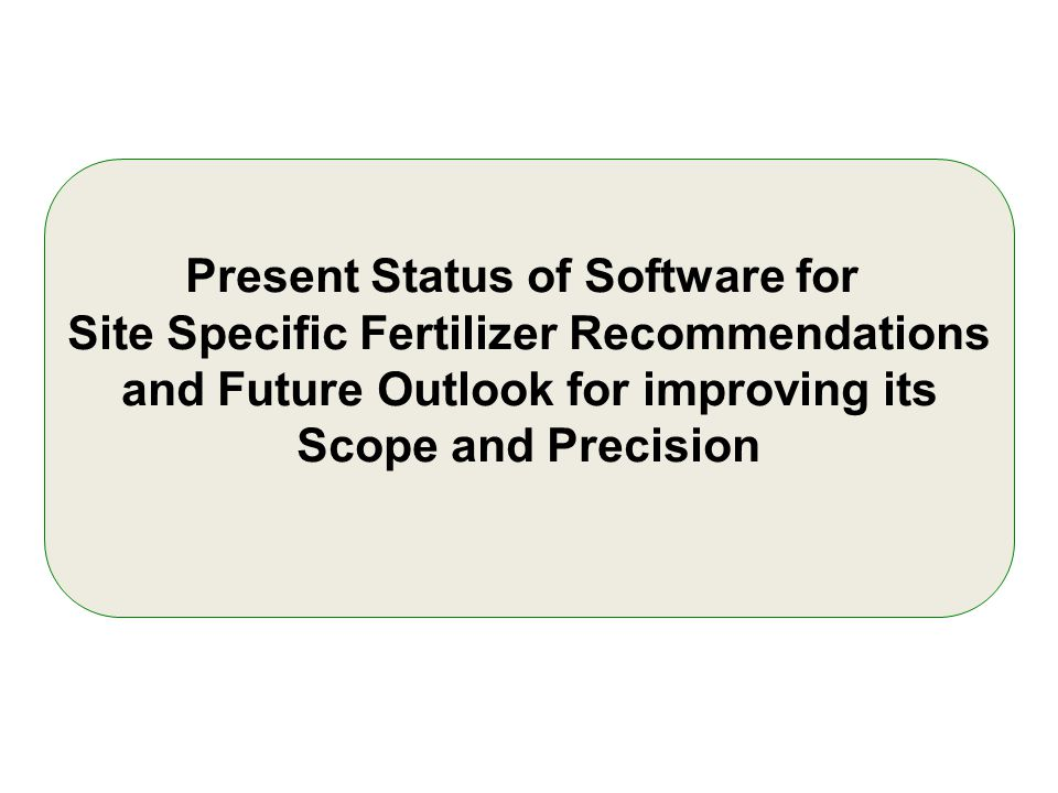 Present Status of Software for Site Specific Fertilizer Recommendations and Future Outlook for improving its Scope and Precision