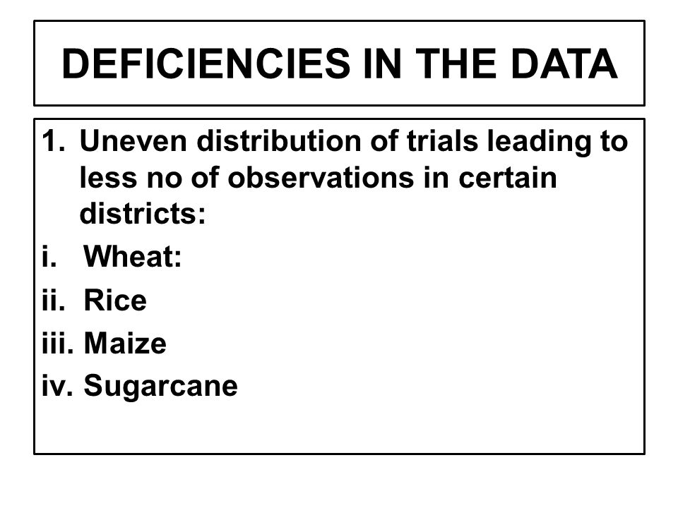 DEFICIENCIES IN THE DATA 1.Uneven distribution of trials leading to less no of observations in certain districts: i.Wheat: ii.Rice iii.Maize iv.Sugarcane