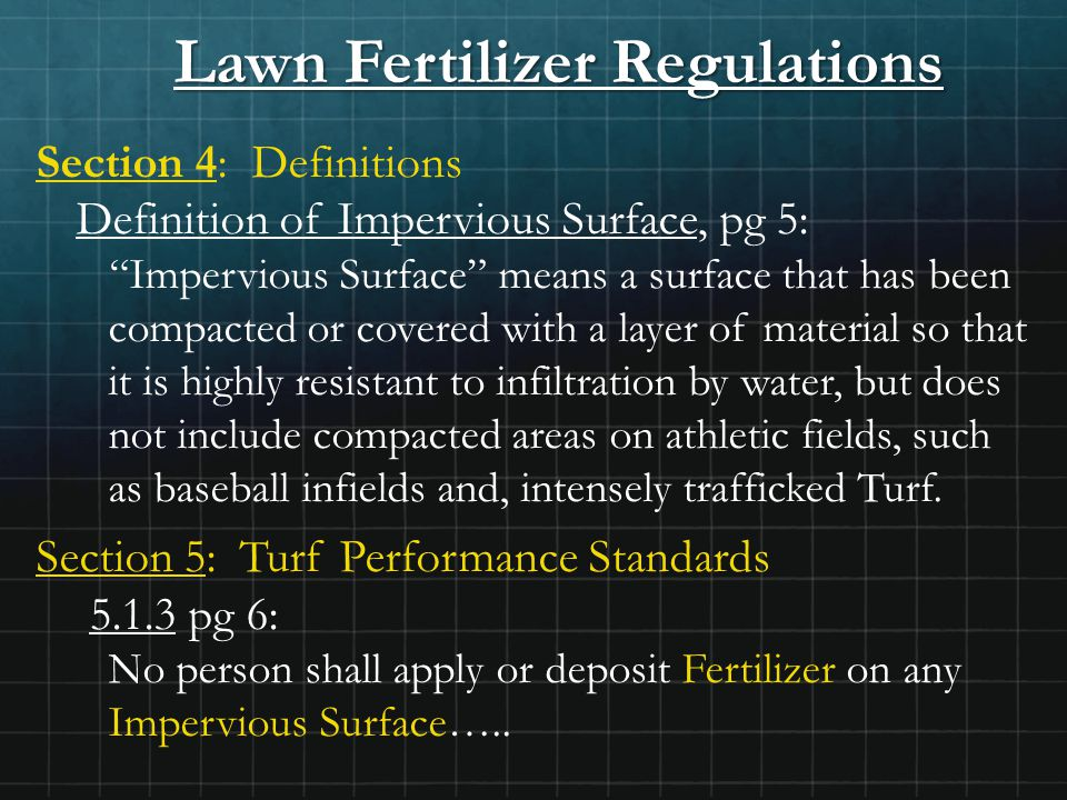 Lawn Fertilizer Regulations Section 4: Definitions Definition of Impervious Surface, pg 5: Impervious Surface means a surface that has been compacted or covered with a layer of material so that it is highly resistant to infiltration by water, but does not include compacted areas on athletic fields, such as baseball infields and, intensely trafficked Turf.