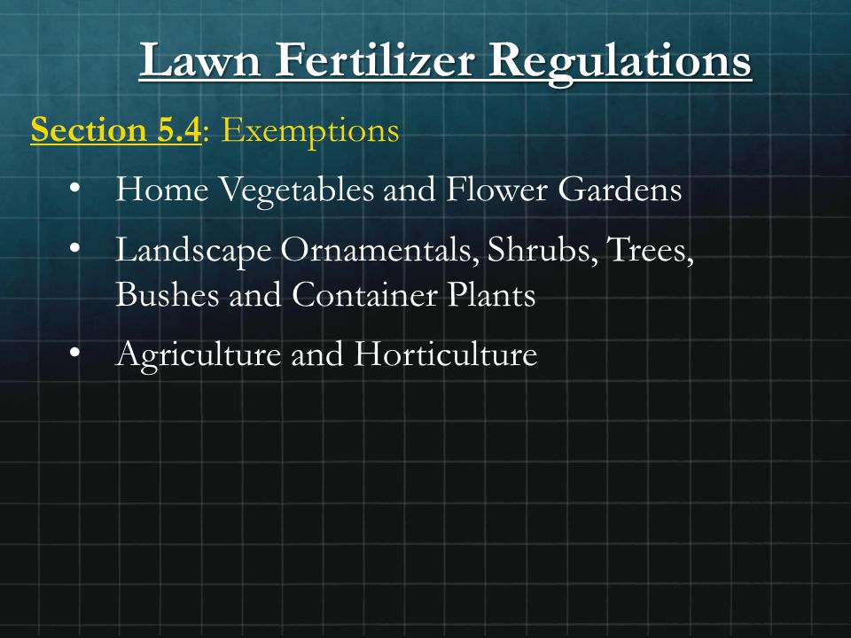 Lawn Fertilizer Regulations Section 5.4: Exemptions Home Vegetables and Flower Gardens Landscape Ornamentals, Shrubs, Trees, Bushes and Container Plants Agriculture and Horticulture