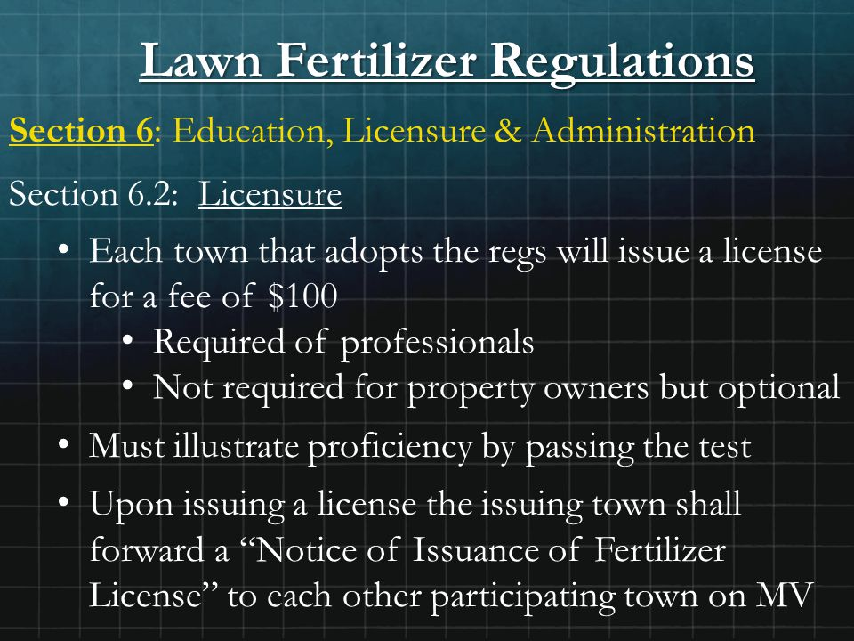 Lawn Fertilizer Regulations Section 6: Education, Licensure & Administration Section 6.2: Licensure Each town that adopts the regs will issue a license for a fee of $100 Required of professionals Not required for property owners but optional Must illustrate proficiency by passing the test Upon issuing a license the issuing town shall forward a Notice of Issuance of Fertilizer License to each other participating town on MV