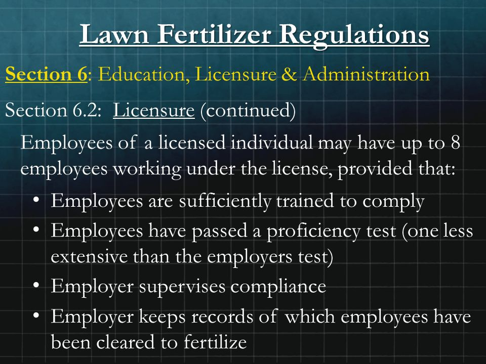Lawn Fertilizer Regulations Section 6: Education, Licensure & Administration Section 6.2: Licensure (continued) Employees of a licensed individual may have up to 8 employees working under the license, provided that: Employees are sufficiently trained to comply Employees have passed a proficiency test (one less extensive than the employers test) Employer supervises compliance Employer keeps records of which employees have been cleared to fertilize