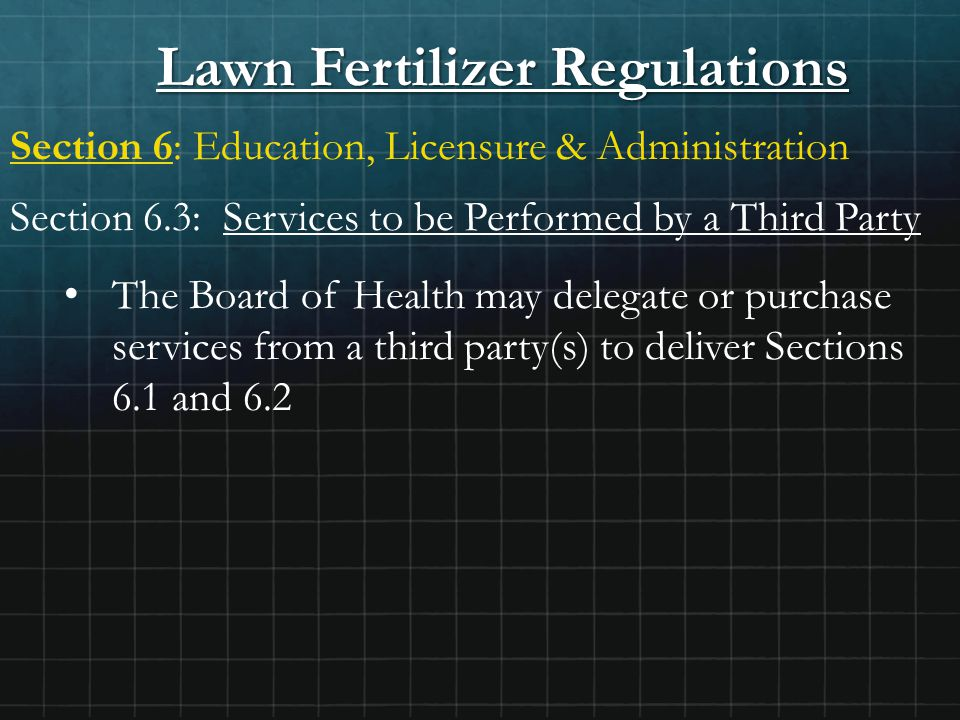 Lawn Fertilizer Regulations Section 6: Education, Licensure & Administration Section 6.3: Services to be Performed by a Third Party The Board of Health may delegate or purchase services from a third party(s) to deliver Sections 6.1 and 6.2