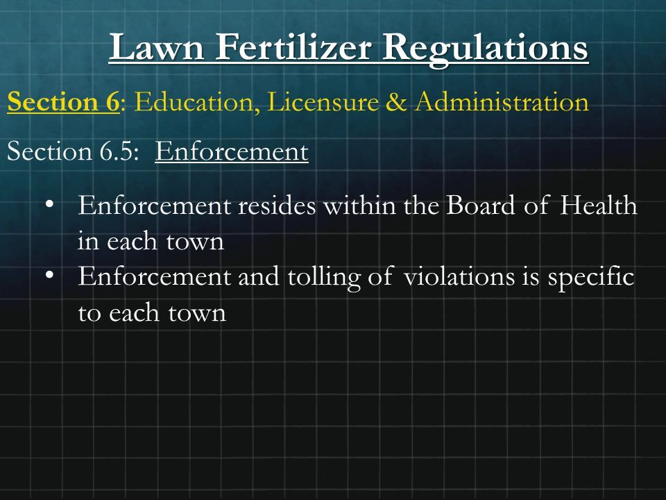 Lawn Fertilizer Regulations Section 6: Education, Licensure & Administration Section 6.5: Enforcement Enforcement resides within the Board of Health in each town Enforcement and tolling of violations is specific to each town