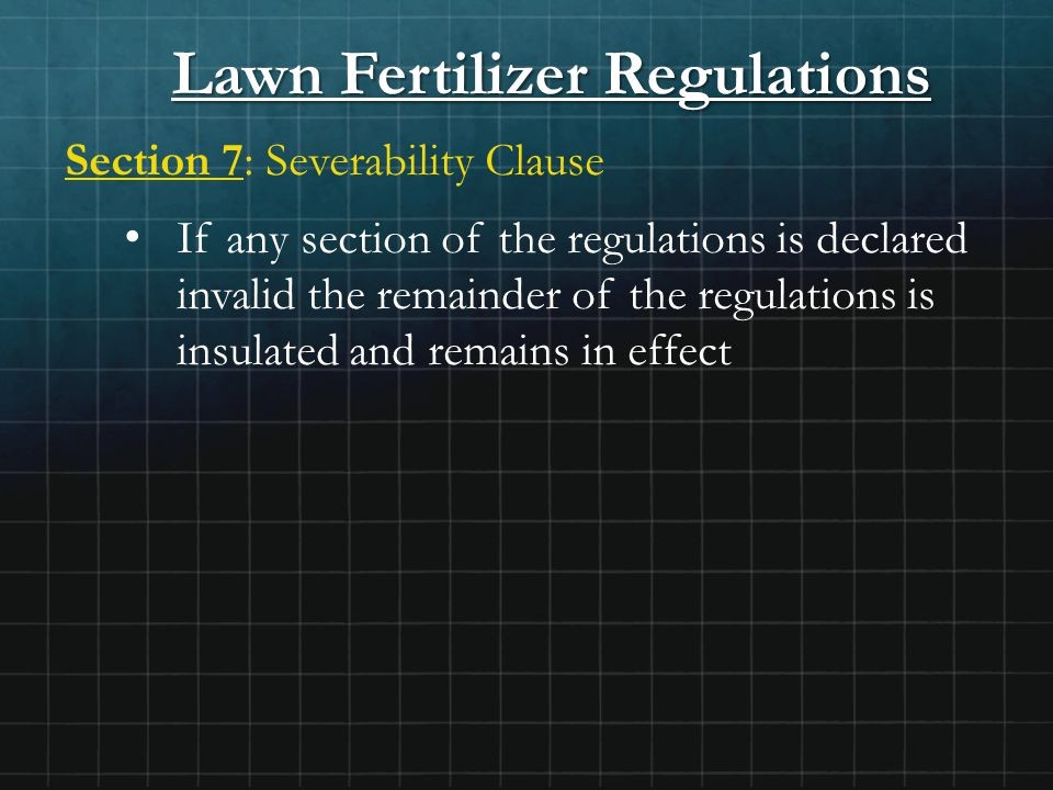 Lawn Fertilizer Regulations Section 7: Severability Clause If any section of the regulations is declared invalid the remainder of the regulations is insulated and remains in effect
