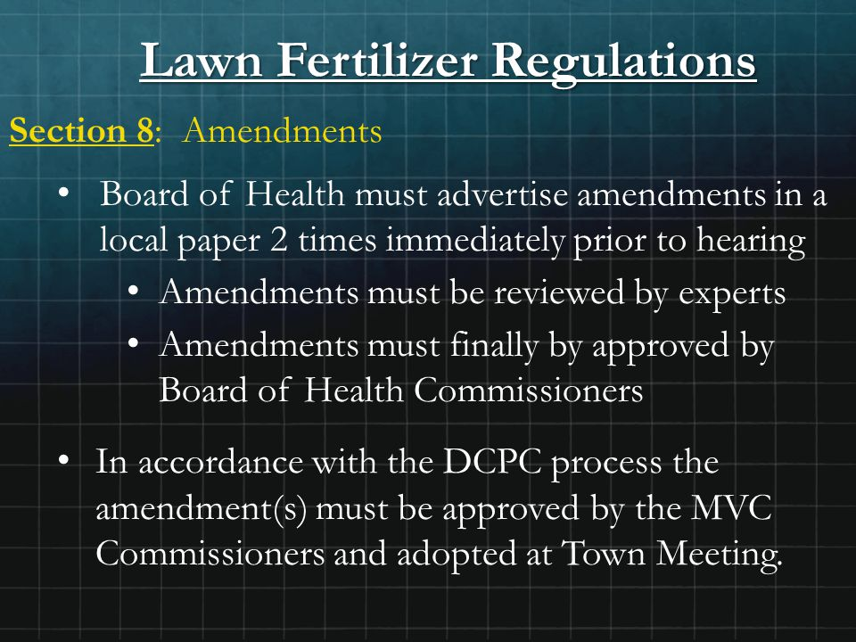 Lawn Fertilizer Regulations Section 8: Amendments Board of Health must advertise amendments in a local paper 2 times immediately prior to hearing Amendments must be reviewed by experts Amendments must finally by approved by Board of Health Commissioners In accordance with the DCPC process the amendment(s) must be approved by the MVC Commissioners and adopted at Town Meeting.