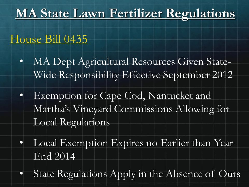 MA State Lawn Fertilizer Regulations House Bill 0435 MA Dept Agricultural Resources Given State- Wide Responsibility Effective September 2012 Exemption for Cape Cod, Nantucket and Martha's Vineyard Commissions Allowing for Local Regulations Local Exemption Expires no Earlier than Year- End 2014 State Regulations Apply in the Absence of Ours