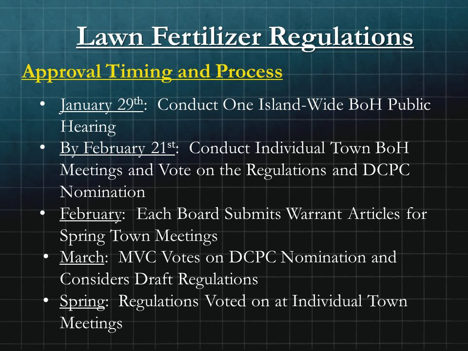 Lawn Fertilizer Regulations Approval Timing and Process January 29 th : Conduct One Island-Wide BoH Public Hearing By February 21 st : Conduct Individual Town BoH Meetings and Vote on the Regulations and DCPC Nomination February: Each Board Submits Warrant Articles for Spring Town Meetings March: MVC Votes on DCPC Nomination and Considers Draft Regulations Spring: Regulations Voted on at Individual Town Meetings