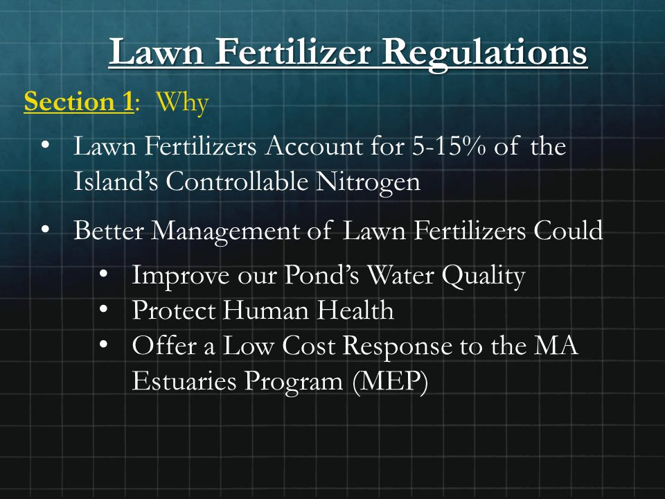 Lawn Fertilizer Regulations Section 1: Why Lawn Fertilizers Account for 5-15% of the Island's Controllable Nitrogen Better Management of Lawn Fertilizers Could Improve our Pond's Water Quality Protect Human Health Offer a Low Cost Response to the MA Estuaries Program (MEP)