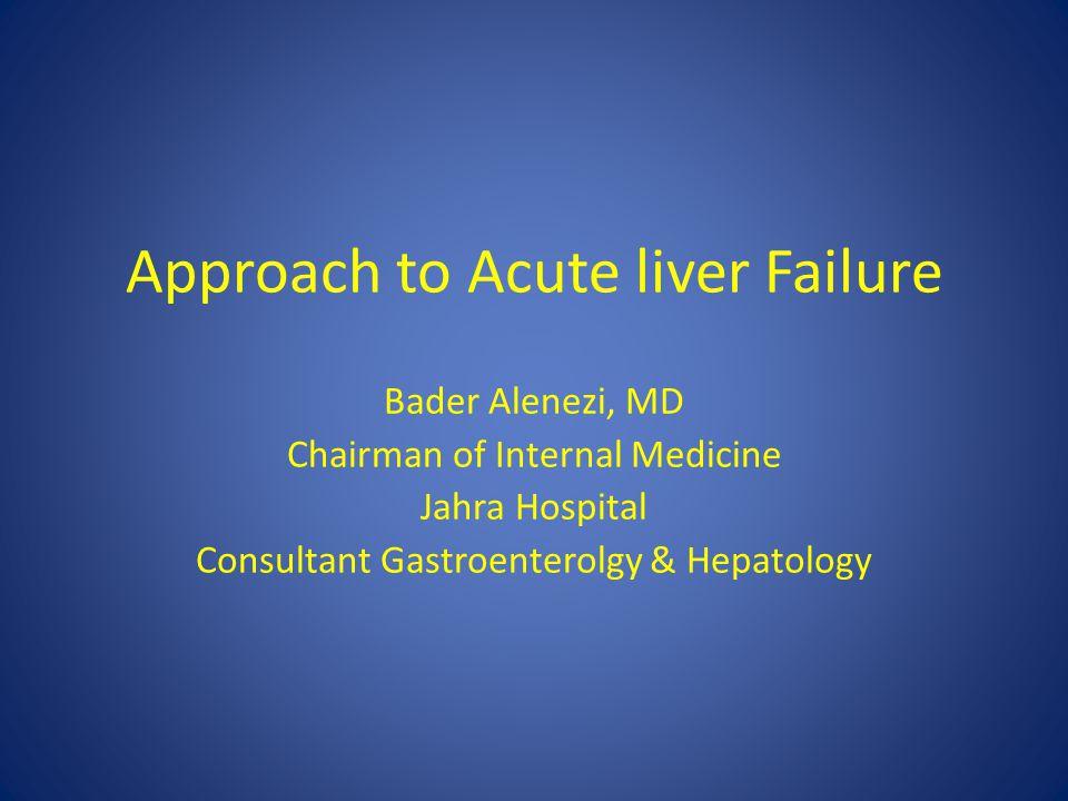 Approach to Acute liver Failure Bader Alenezi, MD Chairman of Internal Medicine Jahra Hospital Consultant Gastroenterolgy & Hepatology