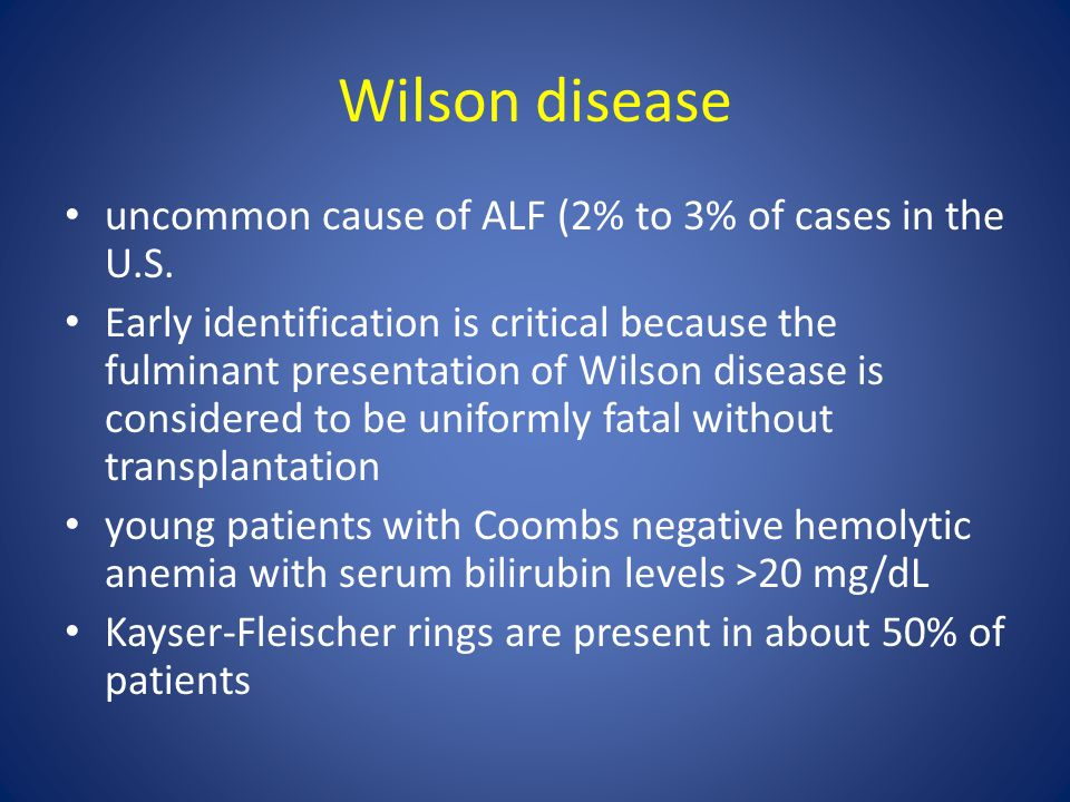 Wilson disease uncommon cause of ALF (2% to 3% of cases in the U.S. Early identification is critical because the fulminant presentation of Wilson dise