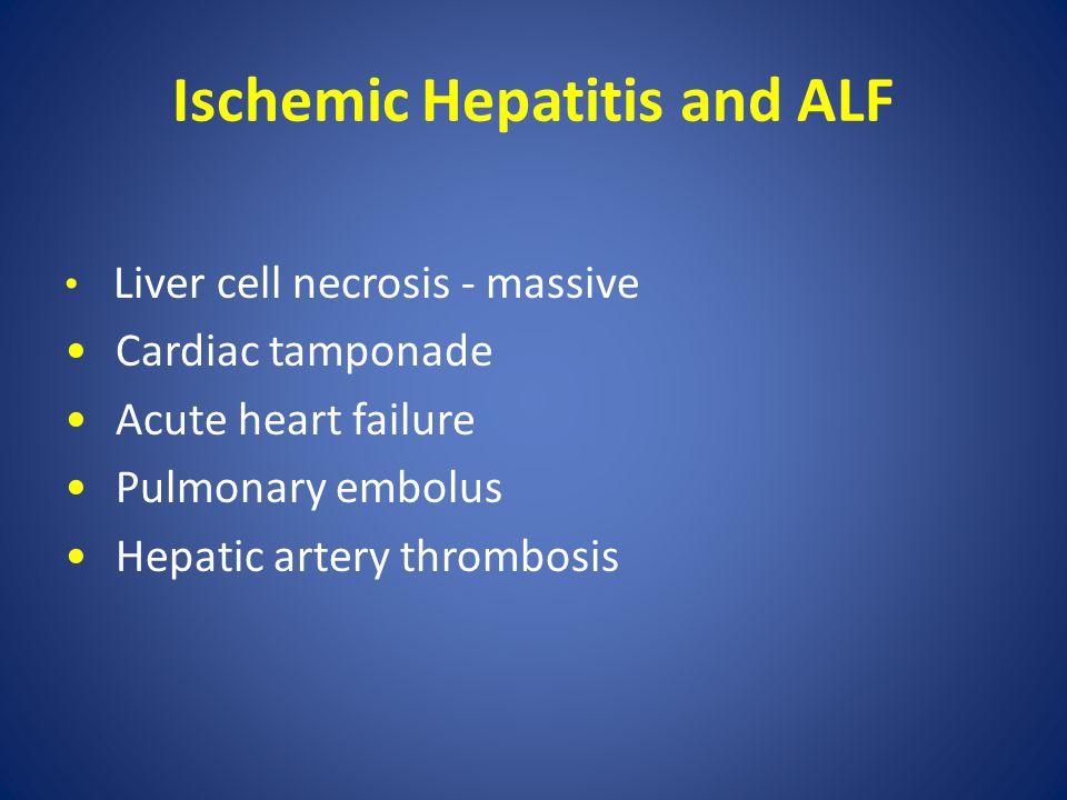 Ischemic Hepatitis and ALF Liver cell necrosis - massive Cardiac tamponade Acute heart failure Pulmonary embolus Hepatic artery thrombosis