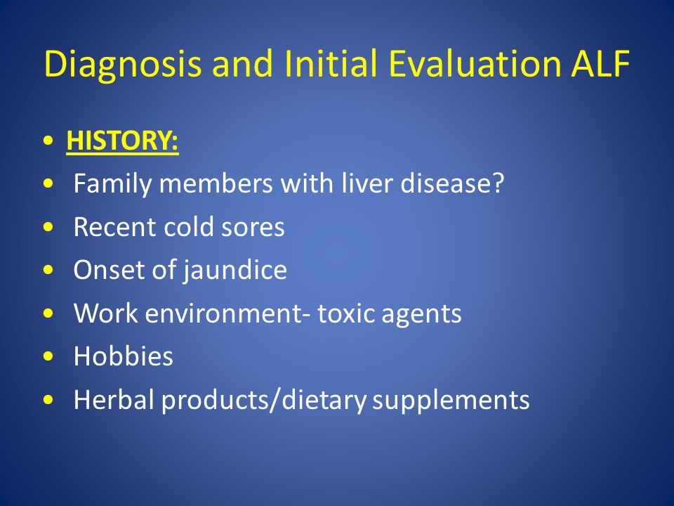 Diagnosis and Initial Evaluation ALF HISTORY: Family members with liver disease? Recent cold sores Onset of jaundice Work environment- toxic agents Ho