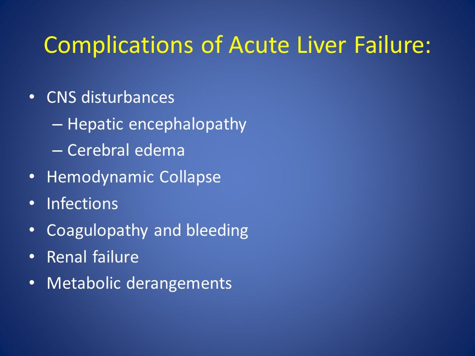 Complications of Acute Liver Failure: CNS disturbances – Hepatic encephalopathy – Cerebral edema Hemodynamic Collapse Infections Coagulopathy and blee