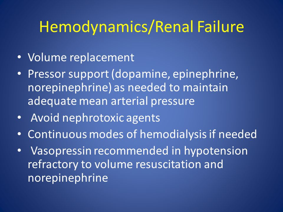 Hemodynamics/Renal Failure Volume replacement Pressor support (dopamine, epinephrine, norepinephrine) as needed to maintain adequate mean arterial pre