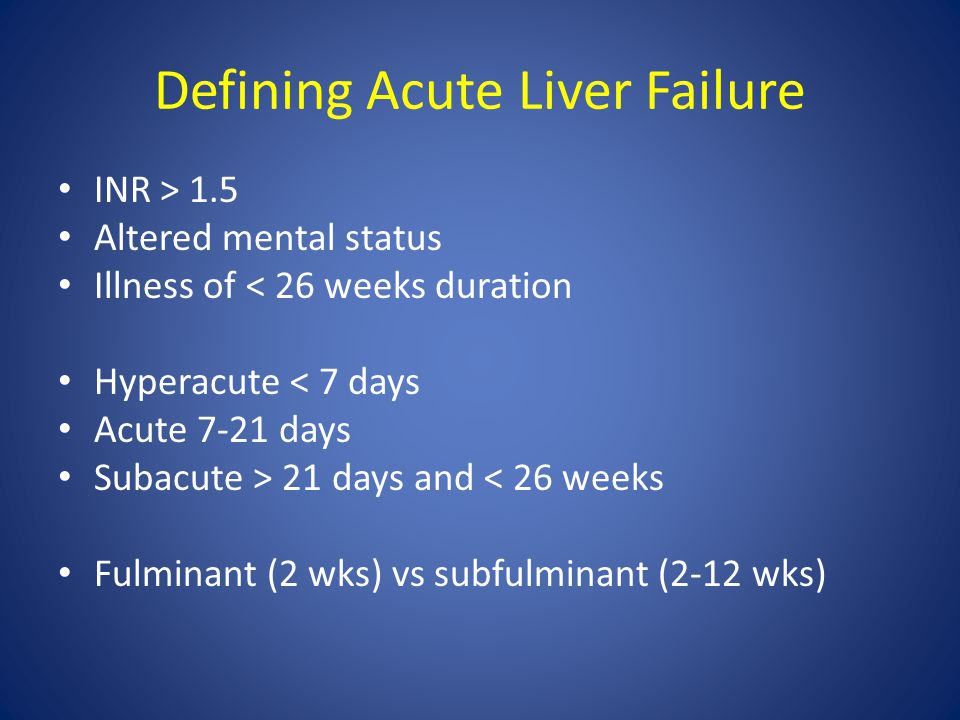 Defining Acute Liver Failure INR > 1.5 Altered mental status Illness of < 26 weeks duration Hyperacute < 7 days Acute 7-21 days Subacute > 21 days and