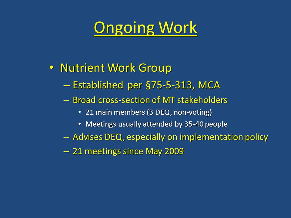 Nutrient Work Group Nutrient Work Group – Established per §75-5-313, MCA – Broad cross-section of MT stakeholders 21 main members (3 DEQ, non-voting)