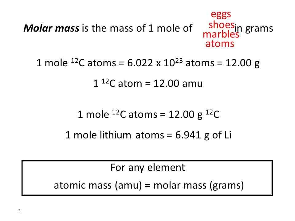 3 Molar mass is the mass of 1 mole of in grams eggs shoes marbles atoms 1 mole 12 C atoms = 6.022 x 10 23 atoms = 12.00 g 1 12 C atom = 12.00 amu 1 mole 12 C atoms = 12.00 g 12 C 1 mole lithium atoms = 6.941 g of Li For any element atomic mass (amu) = molar mass (grams)