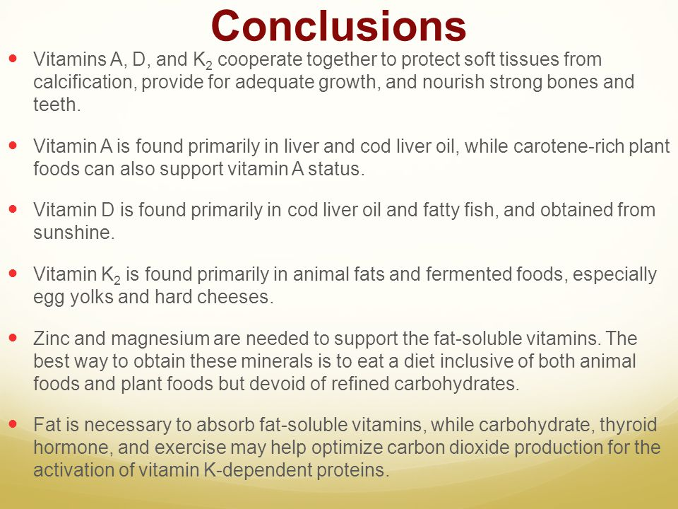Conclusions Vitamins A, D, and K 2 cooperate together to protect soft tissues from calcification, provide for adequate growth, and nourish strong bone
