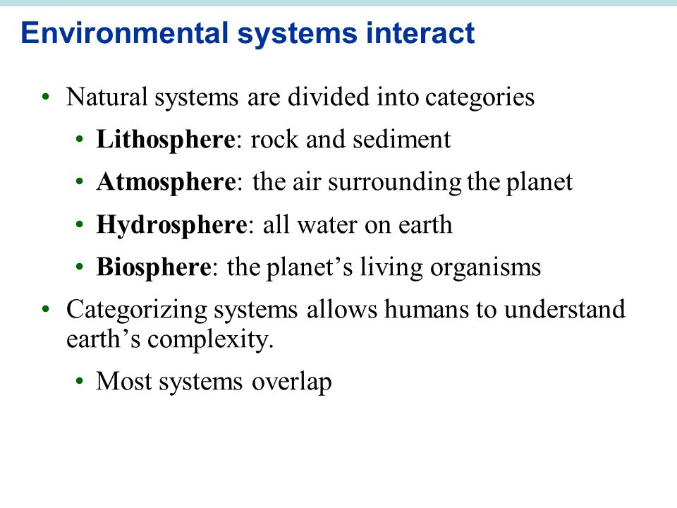 Environmental systems interact Natural systems are divided into categories Lithosphere: rock and sediment Atmosphere: the air surrounding the planet H