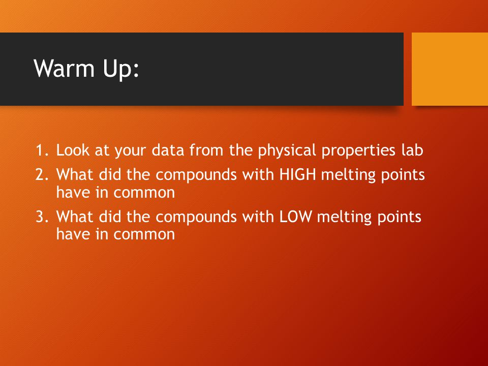 Warm Up: 1.Look at your data from the physical properties lab 2.What did the compounds with HIGH melting points have in common 3.What did the compounds with LOW melting points have in common