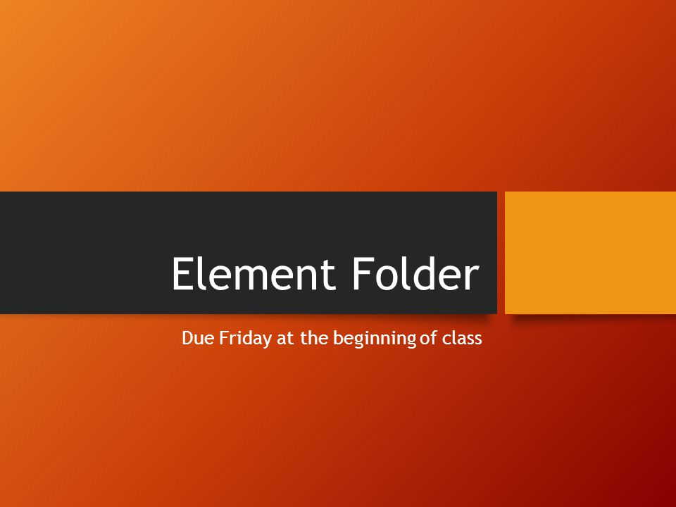 Element Folder Due Friday at the beginning of class
